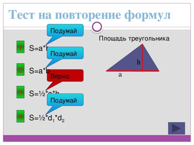 Тест на повторение формул Подумай Площадь треугольника 1 S=a*h Подумай h 2 S=a*b a Верно 3 S=½*a*h Подумай 4 S=½*d 1 *d 2