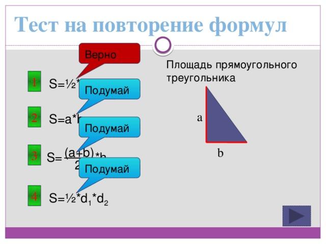 Тест на повторение формул Верно Площадь прямоугольного треугольника 1 S=½*a*b Подумай a 2 S=a*b Подумай (a+b) b 3 S= *h 2 Подумай 4 S=½*d 1 *d 2