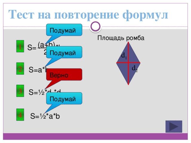 Тест на повторение формул Подумай Площадь ромба (a+b) 1 S= *h 2 Подумай d 1 d 2 2 S=a*b Верно 3 S=½*d 1 *d 2 Подумай 4 S=½*a*b