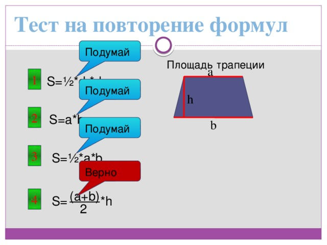 Тест на повторение формул Подумай Площадь трапеции a 1 S=½*d 1 *d 2 Подумай h 2 S=a*b b Подумай 3 S=½*a*b Верно (a+b) 4 *h S= 2