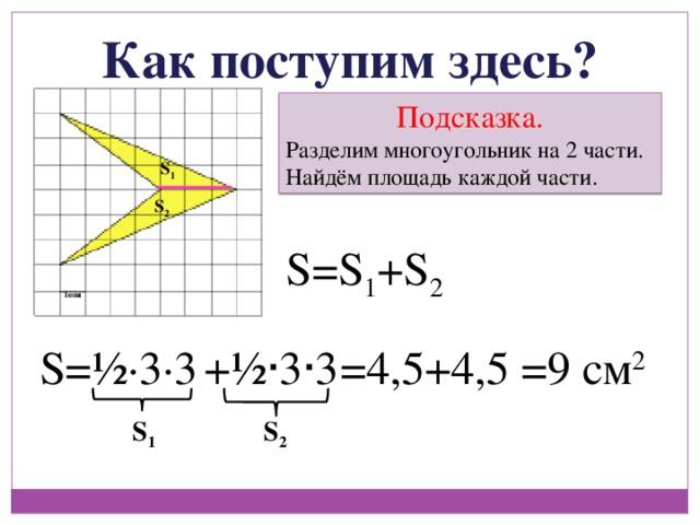 Как поступим здесь? Подсказка. Разделим многоугольник на 2 части. Найдём площадь каждой части. S 1 S 2 S=S 1 +S 2 =4,5+4,5 S=½ ∙ 3 ∙ 3 =9 см 2 +½ ∙ 3 ∙ 3 S 1 S 2