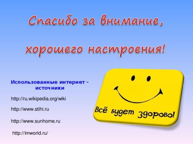Использованные интернет – источники http://ru.wikipedia.org/wiki http://www.stihi.ru http://www.sunhome.ru http://imworld.ru/