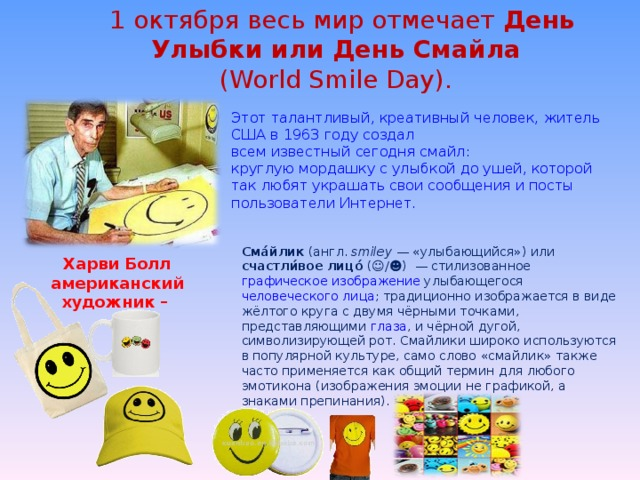 1 октября весь мир отмечает День Улыбки или День Смайла  (World Smile Day). Этот талантливый, креативный человек, житель США в 1963 году создал всем известный сегодня смайл: круглую мордашку с улыбкой до ушей, которой так любят украшать свои сообщения и посты пользователи Интернет. Сма́йлик ( англ.  smiley — «улыбающийся») или счастли́вое лицо́ (☺/☻) — стилизованное графическое  изображение улыбающегося человеческого лица ; традиционно изображается в виде жёлтого круга с двумя чёрными точками, представляющими глаза , и чёрной дугой, символизирующей рот. Смайлики широко используются в популярной культуре, само слово «смайлик» также часто применяется как общий термин для любого эмотикона (изображения эмоции не графикой, а знаками препинания). Харви Болл американский художник –