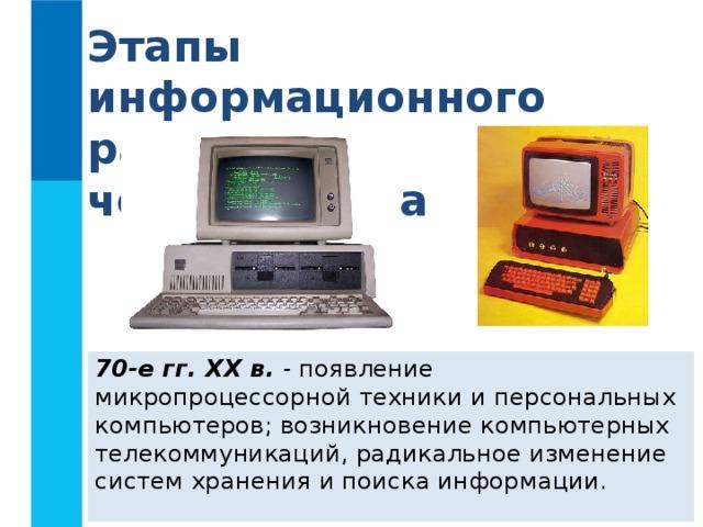 Этапы информационного развития человечества 70-е гг. XX в. - появление микропроцессорной техники и персональных компьютеров; возникновение компьютерных телекоммуникаций, радикальное изменение систем хранения и поиска информации.
