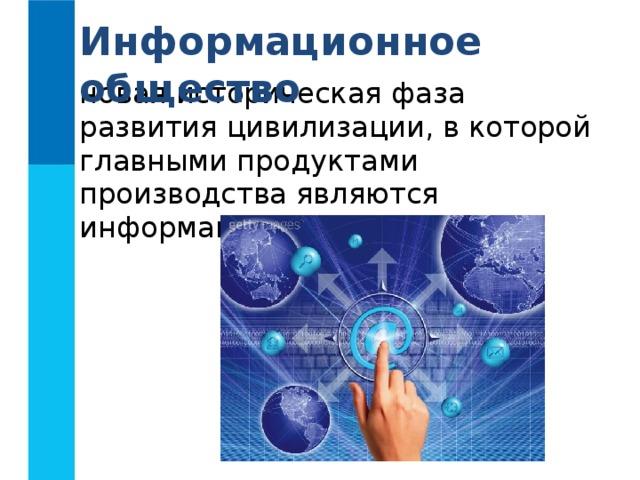 Информационное общество новая историческая фаза развития цивилизации, в которой главными продуктами производства являются информация и знания.