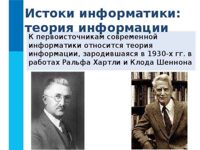 Истоки информатики: теория информации К первоисточникам современной информатики относится теория информации, зародившаяся в 1930-х гг. в работах Ральфа Хартли и Клода Шеннона