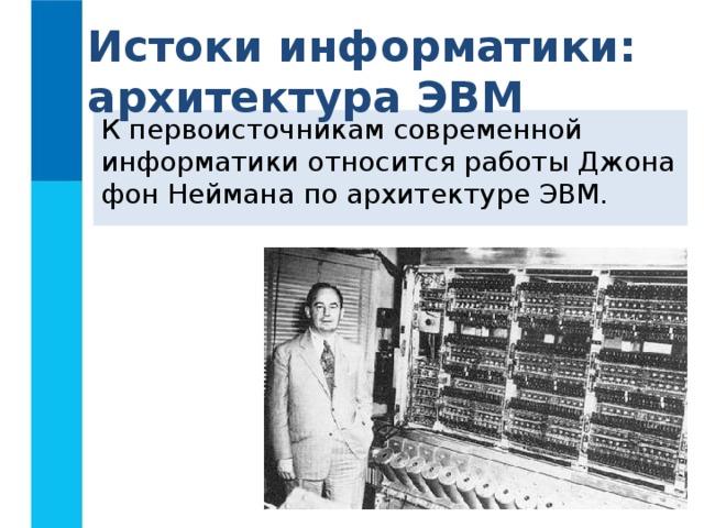 Истоки информатики: архитектура ЭВМ К первоисточникам современной информатики относится работы Джона фон Неймана по архитектуре ЭВМ.