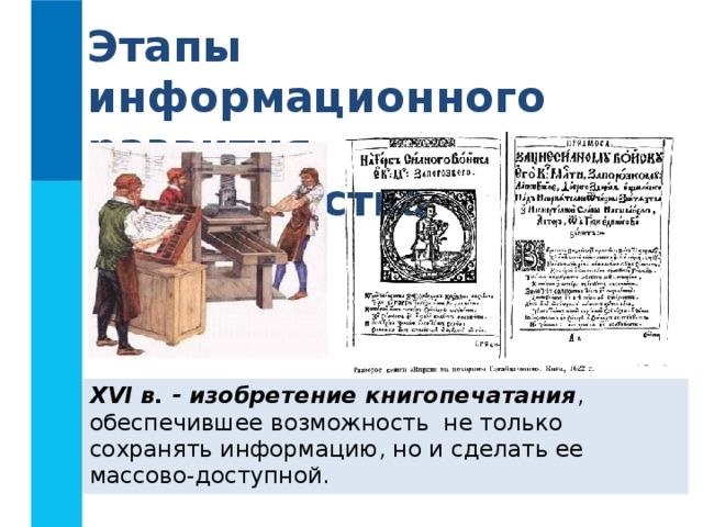 Этапы информационного развития человечества XVI в. - изобретение книгопечатания , обеспечившее возможность не только сохранять информацию, но и сделать ее массово-доступной.