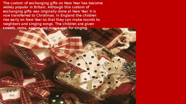 The custom of exchanging gifts on New Year has become widely popular in Britain. Although this custom of exchanging gifts was originally done at New Year it is now transferred to Christmas. In England the children rise early on New Year so that they can make rounds to neighbors and singing songs. The children are given sweets, coins, apples and mince pies for singing.