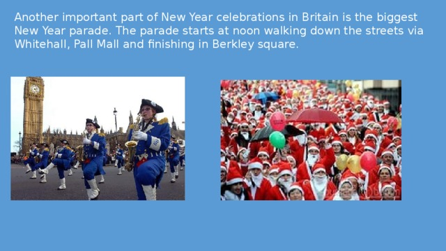 Another important part of New Year celebrations in Britain is the biggest New Year parade. The parade starts at noon walking down the streets via Whitehall, Pall Mall and finishing in Berkley square.