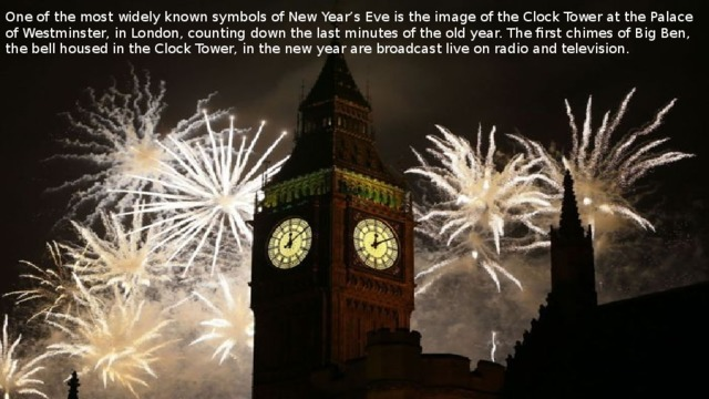 One of the most widely known symbols of New Year's Eve is the image of the Clock Tower at the Palace of Westminster, in London, counting down the last minutes of the old year. The first chimes of Big Ben, the bell housed in the Clock Tower, in the new year are broadcast live on radio and television.