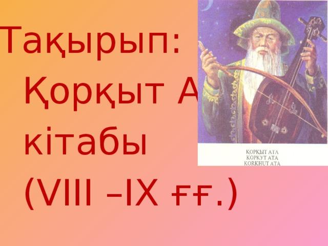 Тақырып:  Қорқыт Ата  кітабы  (VIII –IX ғғ.)