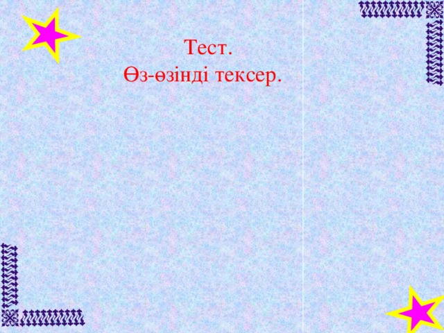 Тест.  Өз-өзінді тексер.
