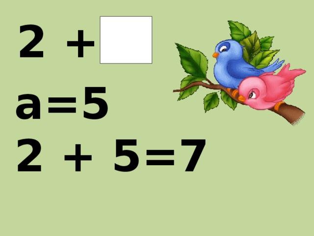 2 +  а   а=5 2 + 5=7