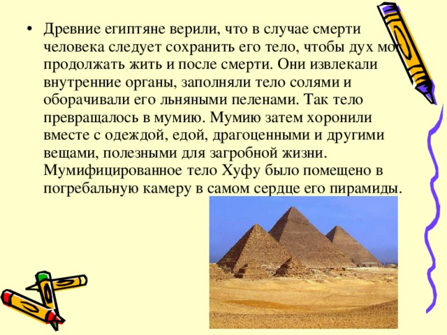 Древние египтяне верили, что в случае смерти человека следует сохранить его тело, чтобы дух мог продолжать жить и после смерти. Они извлекали внутренние органы, заполняли тело солями и оборачивали его льняными пеленами. Так тело превращалось в мумию. Мумию затем хоронили вместе с одеждой, едой, драгоценными и другими вещами, полезными для загробной жизни. Мумифицированное тело Хуфу было помещено в погребальную камеру в самом сердце его пирамиды.
