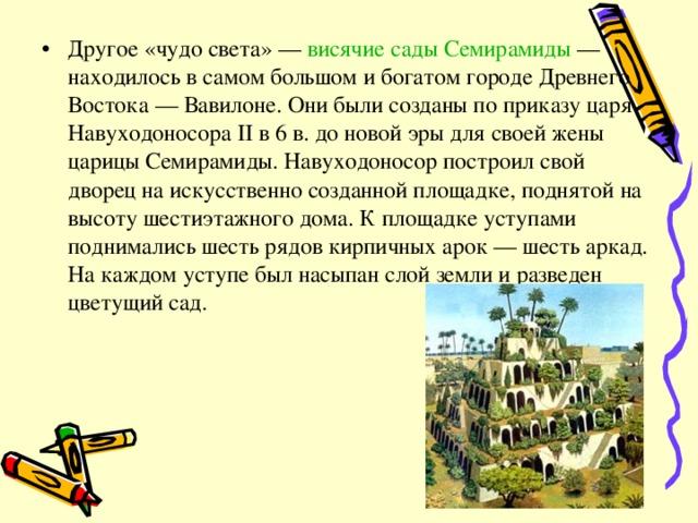 Другое «чудо света» — висячие сады Семирамиды — находилось в самом большом и богатом городе Древнего Востока — Вавилоне. Они были созданы по приказу царя Навуходоносора II в 6 в. до новой эры для своей жены царицы Семирамиды. Навуходоносор построил свой дворец на искусственно созданной площадке, поднятой на высоту шестиэтажного дома. К площадке уступами поднимались шесть рядов кирпичных арок — шесть аркад. На каждом уступе был насыпан слой земли и разведен цветущий сад.
