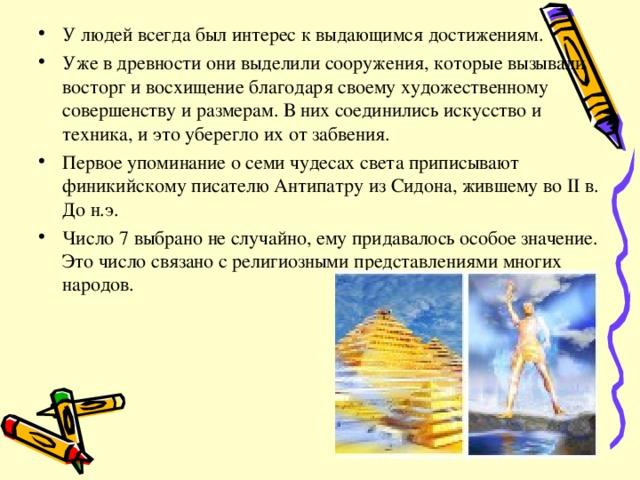 У людей всегда был интерес к выдающимся достижениям. Уже в древности они выделили сооружения, которые вызывали восторг и восхищение благодаря своему художественному совершенству и размерам. В них соединились искусство и техника, и это уберегло их от забвения. Первое упоминание о семи чудесах света приписывают финикийскому писателю Антипатру из Сидона, жившему во II в. До н.э. Число 7 выбрано не случайно, ему придавалось особое значение. Это число связано с религиозными представлениями многих народов.