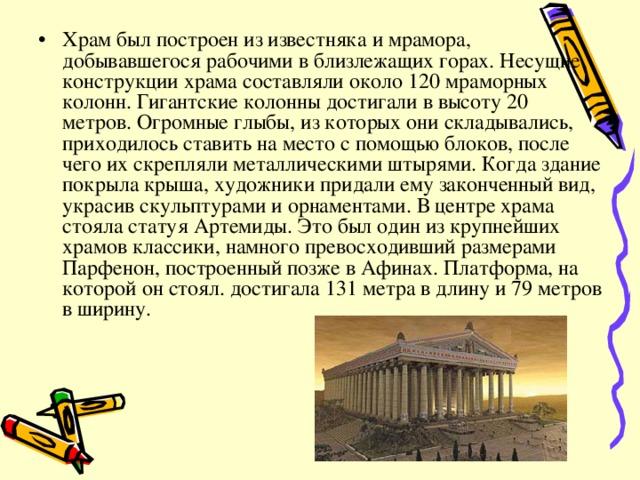 Храм был построен из известняка и мрамора, добывавшегося рабочими в близлежащих горах. Несущие конструкции храма составляли около 120 мраморных колонн. Гигантские колонны достигали в высоту 20 метров. Огромные глыбы, из которых они складывались, приходилось ставить на место с помощью блоков, после чего их скрепляли металлическими штырями. Когда здание покрыла крыша, художники придали ему законченный вид, украсив скульптурами и орнаментами. В центре храма стояла статуя Артемиды. Это был один из крупнейших храмов классики, намного превосходивший размерами Парфенон, построенный позже в Афинах. Платформа, на которой он стоял. достигала 131 метра в длину и 79 метров в ширину.