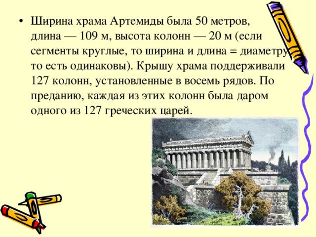 Ширина храма Артемиды была 50 метров, длина— 109м, высота колонн— 20м (если сегменты круглые, то ширина и длина = диаметру то есть одинаковы). Крышу храма поддерживали 127 колонн, установленные в восемь рядов. По преданию, каждая из этих колонн была даром одного из 127 греческих царей.