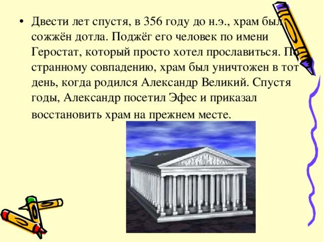 Двести лет спустя, в 356 году до н.э., храм был сожжён дотла. Поджёг его человек по имени Геростат, который просто хотел прославиться. По странному совпадению, храм был уничтожен в тот день, когда родился Александр Великий. Спустя годы, Александр посетил Эфес и приказал восстановить храм на прежнем месте.