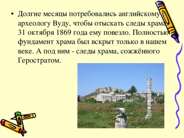 Долгие месяцы потребовались английскому археологу Вуду, чтобы отыскать следы храма. 31 октября 1869 года ему повезло. Полностью фундамент храма был вскрыт только в нашем веке. А под ним - следы храма, сожжённого Геростратом.