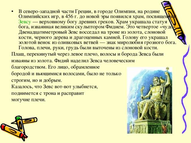 В северо-западной части Греции, в городе Олимпии, на родине Олимпийских игр, в 456 г. до новой эры появился храм, посвященный Зевсу — верховному богу древних греков. Храм украшала статуя бога, изваянная великим скульптором Фидием. Это четвертое «чудо». Двенадцатиметровый Зевс восседал на троне из золота, слоновой кости, черного дерева и драгоценных камней. Голову его украшал золотой венок из оливковых ветвей — знак миролюбия грозного бога. Голова, плечи, руки, грудь были выточены из слоновой кости.
