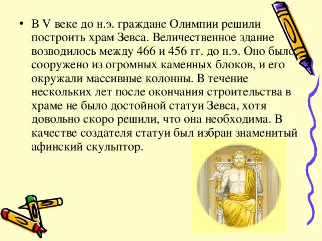 В V веке до н.э. граждане Олимпии решили построить храм Зевса. Величественное здание возводилось между 466 и 456 гг. до н.э. Оно было сооружено из огромных каменных блоков, и его окружали массивные колонны. В течение нескольких лет после окончания строительства в храме не было достойной статуи Зевса, хотя довольно скоро решили, что она необходима. В качестве создателя статуи был избран знаменитый афинский скульптор.