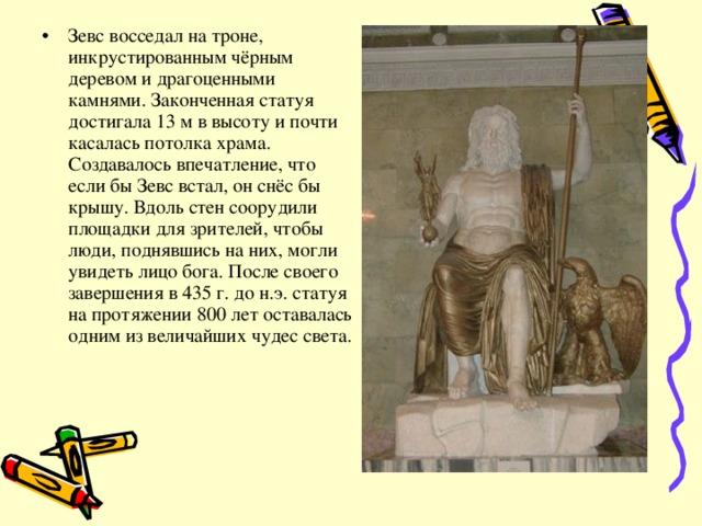 Зевс восседал на троне, инкрустированным чёрным деревом и драгоценными камнями. Законченная статуя достигала 13 м в высоту и почти касалась потолка храма. Создавалось впечатление, что если бы Зевс встал, он снёс бы крышу. Вдоль стен соорудили площадки для зрителей, чтобы люди, поднявшись на них, могли увидеть лицо бога. После своего завершения в 435 г. до н.э. статуя на протяжении 800 лет оставалась одним из величайших чудес света.