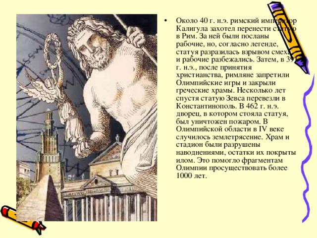 Около 40 г. н.э. римский император Калигула захотел перенести статую в Рим. За ней были посланы рабочие, но, согласно легенде, статуя разразилась взрывом смеха, и рабочие разбежались. Затем, в 391 г. н.э., после принятия христианства, римляне запретили Олимпийские игры и закрыли греческие храмы. Несколько лет спустя статую Зевса перевезли в Константинополь. В 462 г. н.э. дворец, в котором стояла статуя, был уничтожен пожаром. В Олимпийской области в IV веке случилось землетрясение. Храм и стадион были разрушены наводнениями, остатки их покрыты илом. Это помогло фрагментам Олимпии просуществовать более 1000 лет.