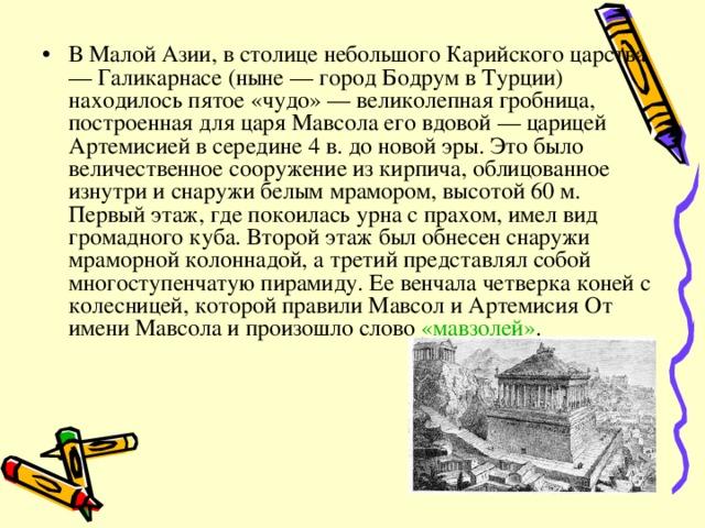 В Малой Азии, в столице небольшого Карийского царства — Галикарнасе (ныне — город Бодрум в Турции) находилось пятое «чудо» — великолепная гробница, построенная для царя Мавсола его вдовой — царицей Артемисией в середине 4 в. до новой эры. Это было величественное сооружение из кирпича, облицованное изнутри и снаружи белым мрамором, высотой 60 м. Первый этаж, где покоилась урна с прахом, имел вид громадного куба. Второй этаж был обнесен снаружи мраморной колоннадой, а третий представлял собой многоступенчатую пирамиду. Ее венчала четверка коней с колесницей, которой правили Мавсол и Артемисия От имени Мавсола и произошло слово «мавзолей» .
