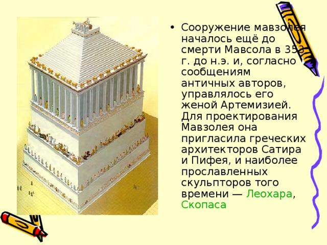 Сооружение мавзолея началось ещё до смерти Мавсола в 353 г. до н.э. и, согласно сообщениям античных авторов, управлялось его женой Артемизией. Для проектирования Мавзолея она пригласила греческих архитекторов Сатира и Пифея, и наиболее прославленных скульпторов того времени — Леохара , Скопаса