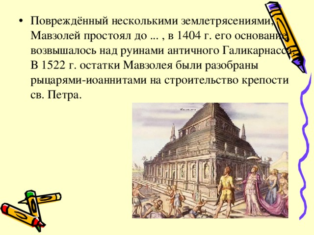 Повреждённый несколькими землетрясениями, Мавзолей простоял до ... , в 1404 г. его основание возвышалось над руинами античного Галикарнасса. В 1522 г. остатки Мавзолея были разобраны рыцарями-иоаннитами на строительство крепости св. Петра.