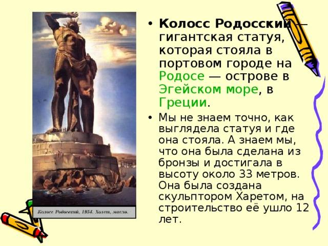 Колосс Родосский — гигантская статуя, которая стояла в портовом городе на Родосе — острове в Эгейском море , в Греции . Мы не знаем точно, как выглядела статуя и где она стояла. А знаем мы, что она была сделана из бронзы и достигала в высоту около 33 метров. Она была создана скульптором Харетом, на строительство её ушло 12 лет.