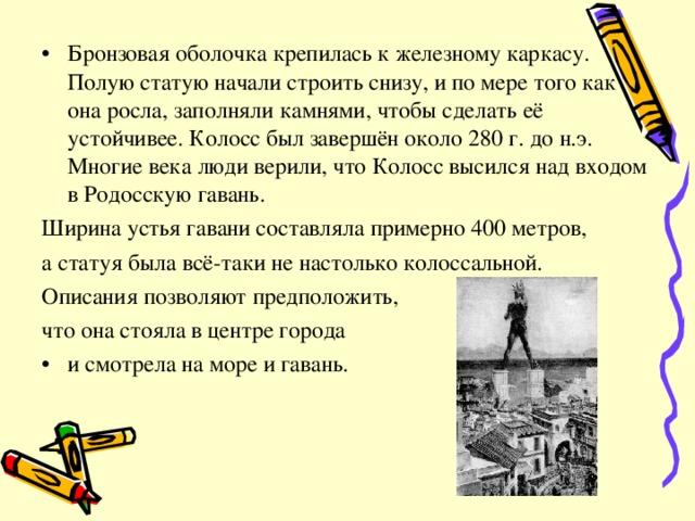 Бронзовая оболочка крепилась к железному каркасу. Полую статую начали строить снизу, и по мере того как она росла, заполняли камнями, чтобы сделать её устойчивее. Колосс был завершён около 280 г. до н.э. Многие века люди верили, что Колосс высился над входом в Родосскую гавань. Ширина устья гавани составляла примерно 400 метров, а статуя была всё-таки не настолько колоссальной. Описания позволяют предположить, что она стояла в центре города и смотрела на море и гавань.