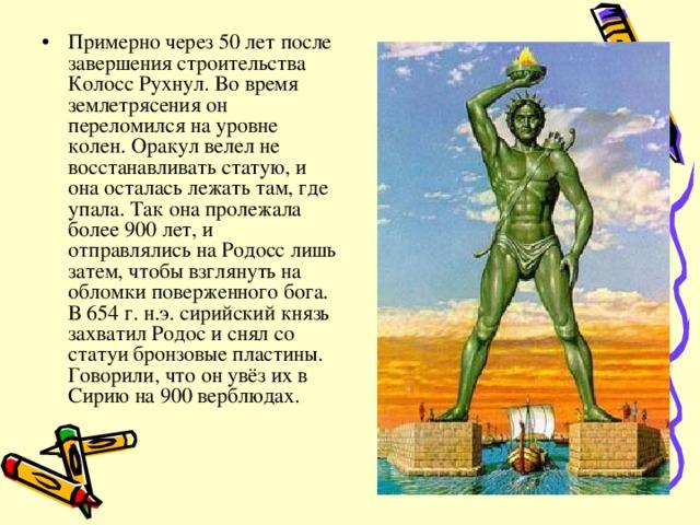 Примерно через 50 лет после завершения строительства Колосс Рухнул. Во время землетрясения он переломился на уровне колен. Оракул велел не восстанавливать статую, и она осталась лежать там, где упала. Так она пролежала более 900 лет, и отправлялись на Родосс лишь затем, чтобы взглянуть на обломки поверженного бога. В 654 г. н.э. сирийский князь захватил Родос и снял со статуи бронзовые пластины. Говорили, что он увёз их в Сирию на 900 верблюдах.
