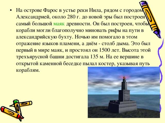 На острове Фарос в устье реки Нила, рядом с городом Александрией, около 280 г. до новой эры был построен самый большой маяк древности. Он был построен, чтобы корабли могли благополучно миновать рифы на пути в александрийскую бухту. Ночью им помогало в этом отражение языков пламени, а днём - столб дыма. Это был первый в мире маяк, и простоял он 1500 лет. Высота этой трехъярусной башни достигала 135 м. На ее вершине в открытой каменной беседке пылал костер, указывая путь кораблям.