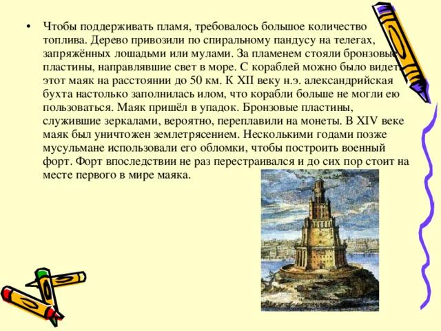 Чтобы поддерживать пламя, требовалось большое количество топлива. Дерево привозили по спиральному пандусу на телегах, запряжённых лошадьми или мулами. За пламенем стояли бронзовые пластины, направлявшие свет в море. С кораблей можно было видеть этот маяк на расстоянии до 50 км. К XII веку н.э. александрийская бухта настолько заполнилась илом, что корабли больше не могли ею пользоваться. Маяк пришёл в упадок. Бронзовые пластины, служившие зеркалами, вероятно, переплавили на монеты. В XIV веке маяк был уничтожен землетрясением. Несколькими годами позже мусульмане использовали его обломки, чтобы построить военный форт. Форт впоследствии не раз перестраивался и до сих пор стоит на месте первого в мире маяка.