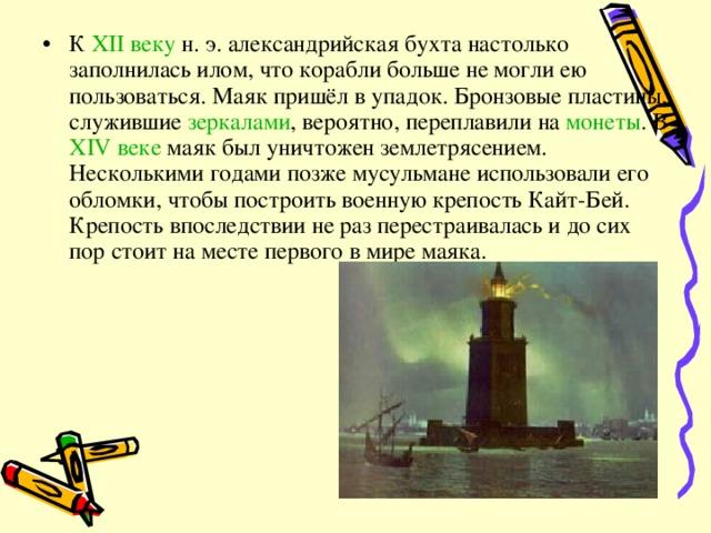 К XII веку н. э. александрийская бухта настолько заполнилась илом, что корабли больше не могли ею пользоваться. Маяк пришёл в упадок. Бронзовые пластины, служившие зеркалами , вероятно, переплавили на монеты . В XIV веке маяк был уничтожен землетрясением. Несколькими годами позже мусульмане использовали его обломки, чтобы построить военную крепость Кайт-Бей. Крепость впоследствии не раз перестраивалась и до сих пор стоит на месте первого в мире маяка.