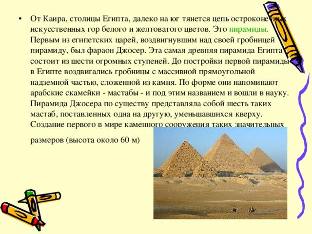 От Каира, столицы Египта, далеко на юг тянется цепь остроконечных искусственных гор белого и желтоватого цветов. Это пирамиды . Первым из египетских царей, воздвигнувшим над своей гробницей пирамиду, был фараон Джосер. Эта самая древняя пирамида Египта состоит из шести огромных ступеней. До постройки первой пирамиды в Египте воздвигались гробницы с массивной прямоугольной надземной частью, сложенной из камня. По форме они напоминают арабские скамейки - мастабы - и под этим названием и вошли в науку. Пирамида Джосера по существу представляла собой шесть таких мастаб, поставленных одна на другую, уменьшавшихся кверху. Создание первого в мире каменного сооружения таких значительных размеров (высота около 60 м)