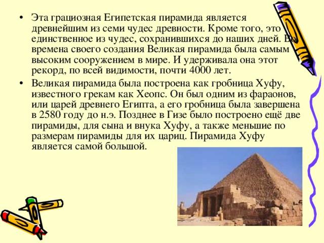 Эта грациозная Египетская пирамида является древнейшим из семи чудес древности. Кроме того, это единственное из чудес, сохранившихся до наших дней. Во времена своего создания Великая пирамида была самым высоким сооружением в мире. И удерживала она этот рекорд, по всей видимости, почти 4000 лет. Великая пирамида была построена как гробница Хуфу, известного грекам как Хеопс. Он был одним из фараонов, или царей древнего Египта, а его гробница была завершена в 2580 году до н.э. Позднее в Гизе было построено ещё две пирамиды, для сына и внука Хуфу, а также меньшие по размерам пирамиды для их цариц. Пирамида Хуфу является самой большой.