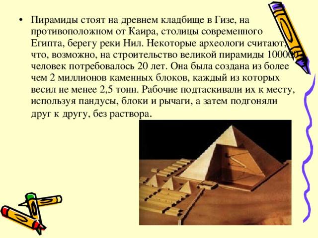 Пирамиды стоят на древнем кладбище в Гизе, на противоположном от Каира, столицы современного Египта, берегу реки Нил. Некоторые археологи считают, что, возможно, на строительство великой пирамиды 100000 человек потребовалось 20 лет. Она была создана из более чем 2 миллионов каменных блоков, каждый из которых весил не менее 2,5 тонн. Рабочие подтаскивали их к месту, используя пандусы, блоки и рычаги, а затем подгоняли друг к другу, без раствора .