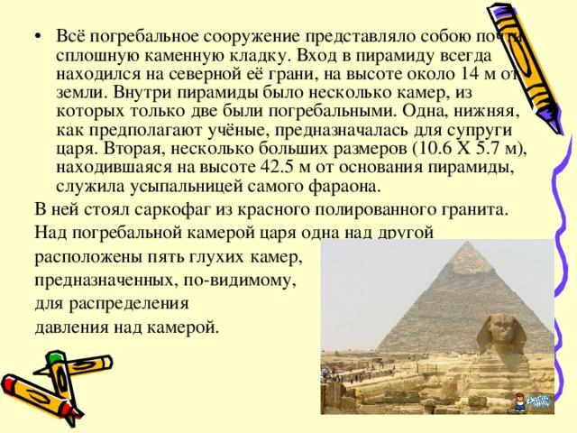 Всё погребальное сооружение представляло собою почти сплошную каменную кладку. Вход в пирамиду всегда находился на северной её грани, на высоте около 14 м от земли. Внутри пирамиды было несколько камер, из которых только две были погребальными. Одна, нижняя, как предполагают учёные, предназначалась для супруги царя. Вторая, несколько больших размеров (10.6 Х 5.7 м), находившаяся на высоте 42.5 м от основания пирамиды, служила усыпальницей самого фараона.