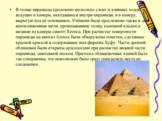 В толще пирамиды проложено несколько узких и длинных ходов, ведущих в камеры, находящиеся внутри пирамиды, и в камеру, вырытую под её основанием. Учёными были прослежены также и две вентиляционные щели, пронизывавшие толщу каменной кладки и шедшие из камеры самого Хеопса. При расчистке поверхности пирамиды на многих блоках были обнаружены пометки, сделанные красной краской и содержавшие имя фараона Хуфу. Части древней облицовки были открыты археологами при расчистке нижней части пирамиды, занесенной песком. Притеска облицовочных камней была так совершенна, что невозможно было сразу определить места их соединения.