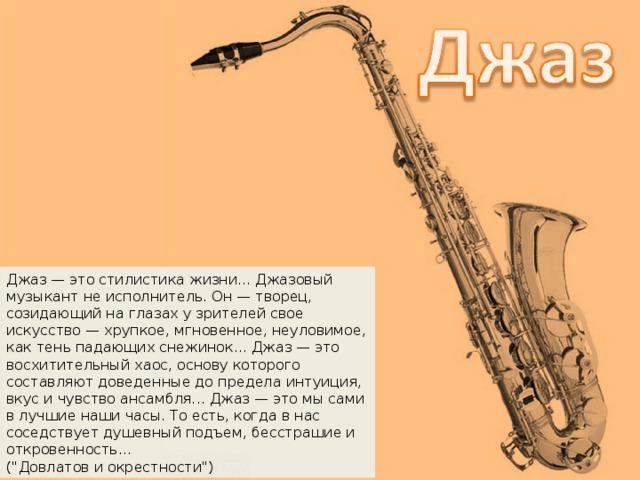 Джас Джаз — это стилистика жизни... Джазовый музыкант не исполнитель. Он — творец, созидающий на глазах у зрителей свое искусство — хрупкое, мгновенное, неуловимое, как тень падающих снежинок... Джаз — это восхитительный хаос, основу которого составляют доведенные до предела интуиция, вкус и чувство ансамбля... Джаз — это мы сами в лучшие наши часы. То есть, когда в нас соседствует душевный подъем, бесстрашие и откровенность... (