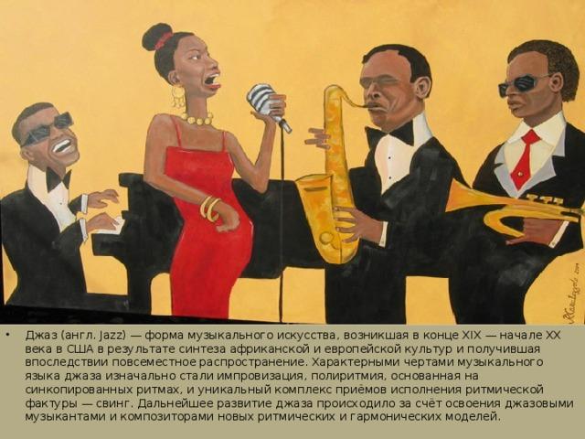 Джаз (англ. Jazz) — форма музыкального искусства, возникшая в конце XIX — начале XX века в США в результате синтеза африканской и европейской культур и получившая впоследствии повсеместное распространение. Характерными чертами музыкального языка джаза изначально стали импровизация, полиритмия, основанная на синкопированных ритмах, и уникальный комплекс приёмов исполнения ритмической фактуры — свинг. Дальнейшее развитие джаза происходило за счёт освоения джазовыми музыкантами и композиторами новых ритмических и гармонических моделей.