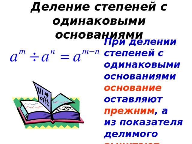 Деление степеней с одинаковыми основаниями При делении степеней с одинаковыми основаниями основание оставляют прежним , а из показателя делимого вычитают показатель делителя