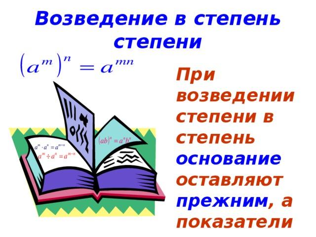 Возведение в степень степени При возведении степени в степень основание оставляют прежним , а показатели перемножают