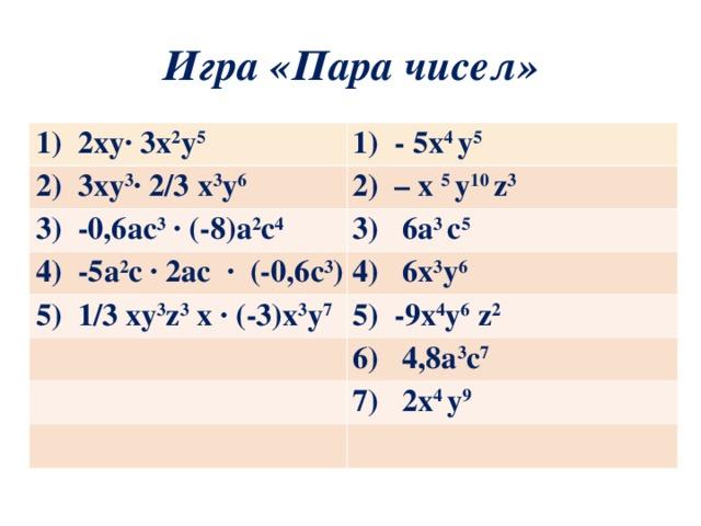 Игра «Пара чисел» 1) 2ху∙ 3x 2 у 5 1) - 5х 4 у 5 2) 3ху 3 ∙ 2/3 х 3 у 6 2) – х 5 у 10 z 3 3) -0,6ас 3 ∙ (-8)а 2 с 4 3) 6a 3 с 5 4) -5а 2 с ∙ 2ас ∙ (-0,6с 3 ) 4) 6х 3 у 6 5) 1/3 ху 3 z 3 х ∙ (-3)х 3 у 7 5) -9х 4 у 6  z 2 6) 4,8а 3 с 7 7) 2х 4 у 9