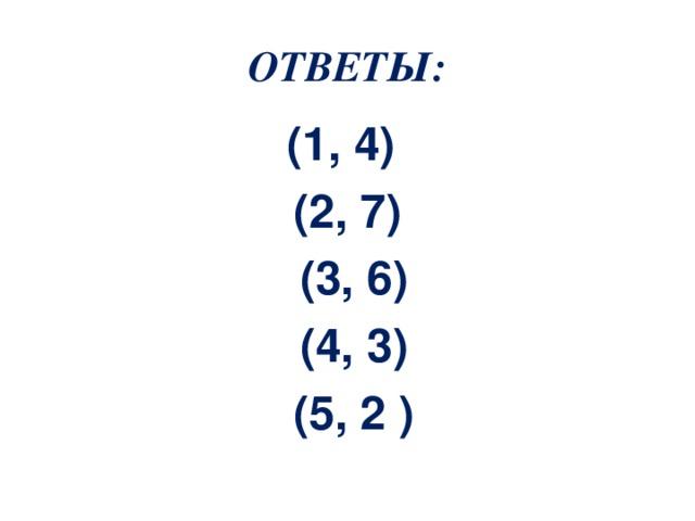 ОТВЕТЫ: (1, 4) (2, 7)  (3, 6)  (4, 3)  (5, 2 )