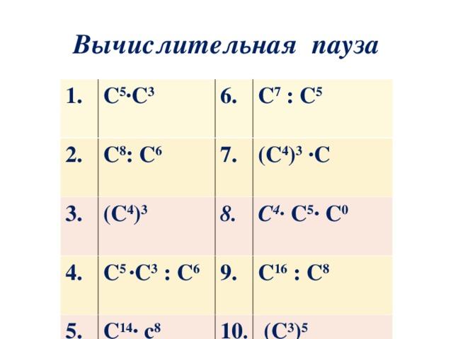 Вычислительная пауза 1. С 5 ∙С 3 2. С 8 : С 6 3.  4. (С 4 ) 3 7. С 7 : С 5 (С 4 ) 3 ∙С С 5 ∙С 3 : С 6 8. 5. С 4 ∙ С 5 ∙ С 0 9. С 14 ∙ с 8 С 16 : С 8 10 .  (С 3 ) 5